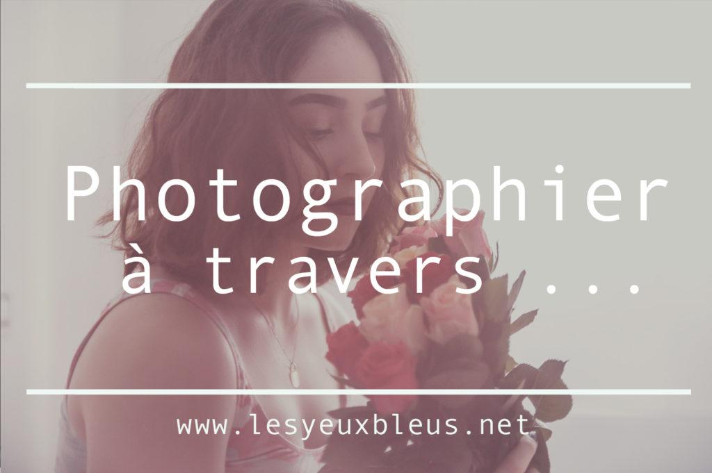 Photographier à travers ... Toutes les photos de cette séance ont été réalisées à travers quelque chose ! by Paloma Barret - www.lesyeuxbleus.net